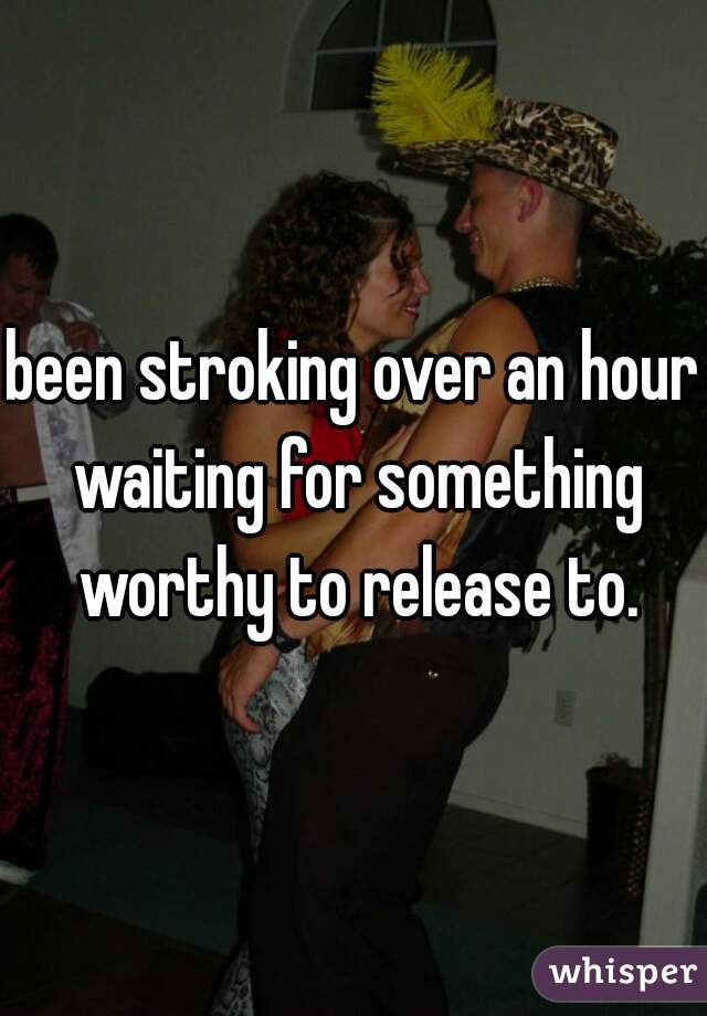 been stroking over an hour waiting for something worthy to release to.