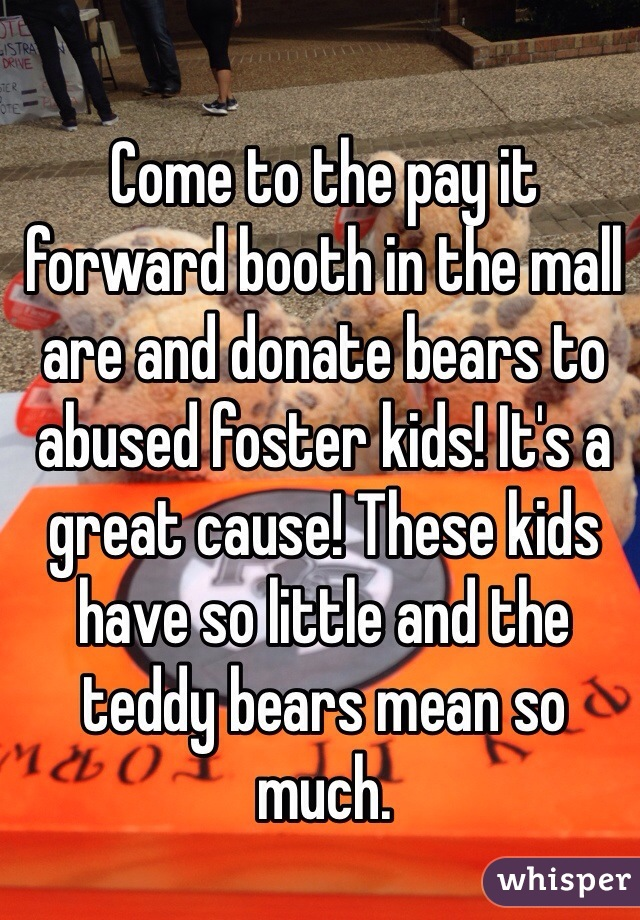 Come to the pay it forward booth in the mall are and donate bears to abused foster kids! It's a great cause! These kids have so little and the teddy bears mean so much.