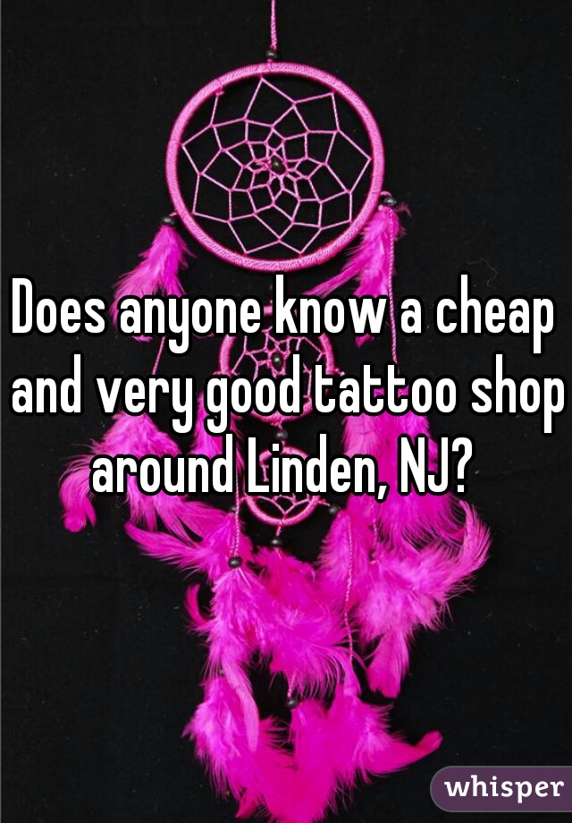 Does anyone know a cheap and very good tattoo shop around Linden, NJ?