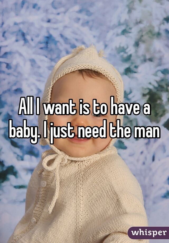 All I want is to have a baby. I just need the man