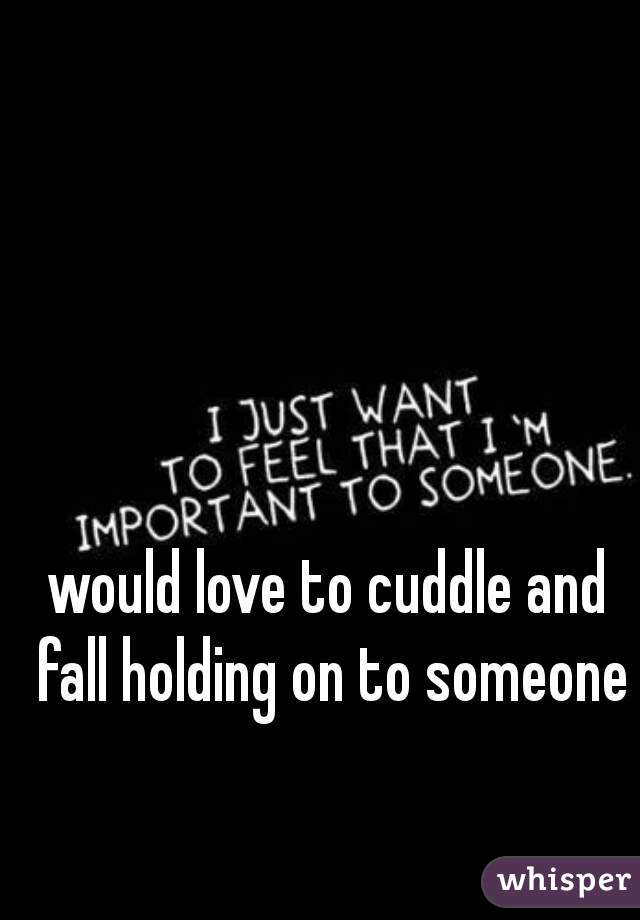 would love to cuddle and fall holding on to someone
