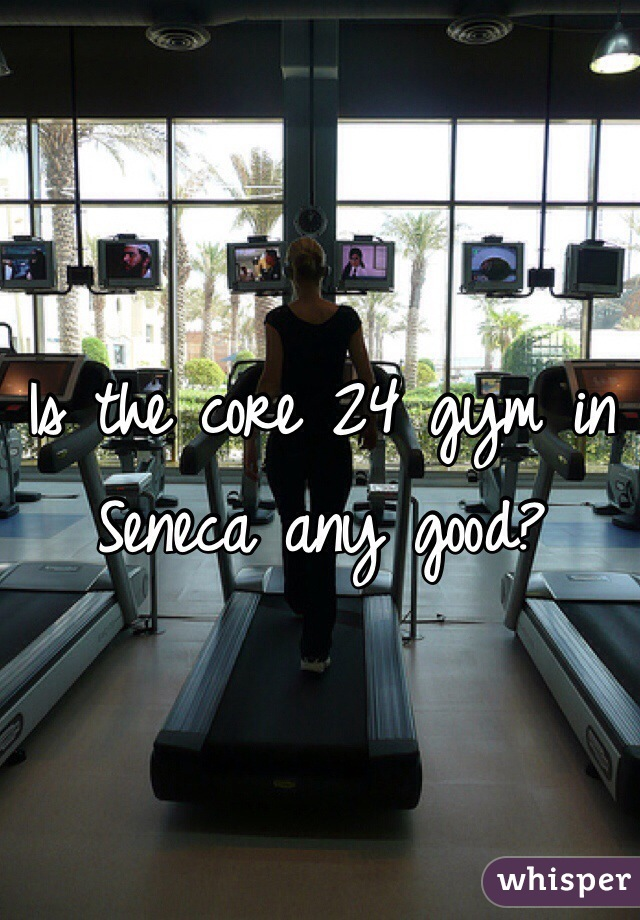 Is the core 24 gym in Seneca any good?