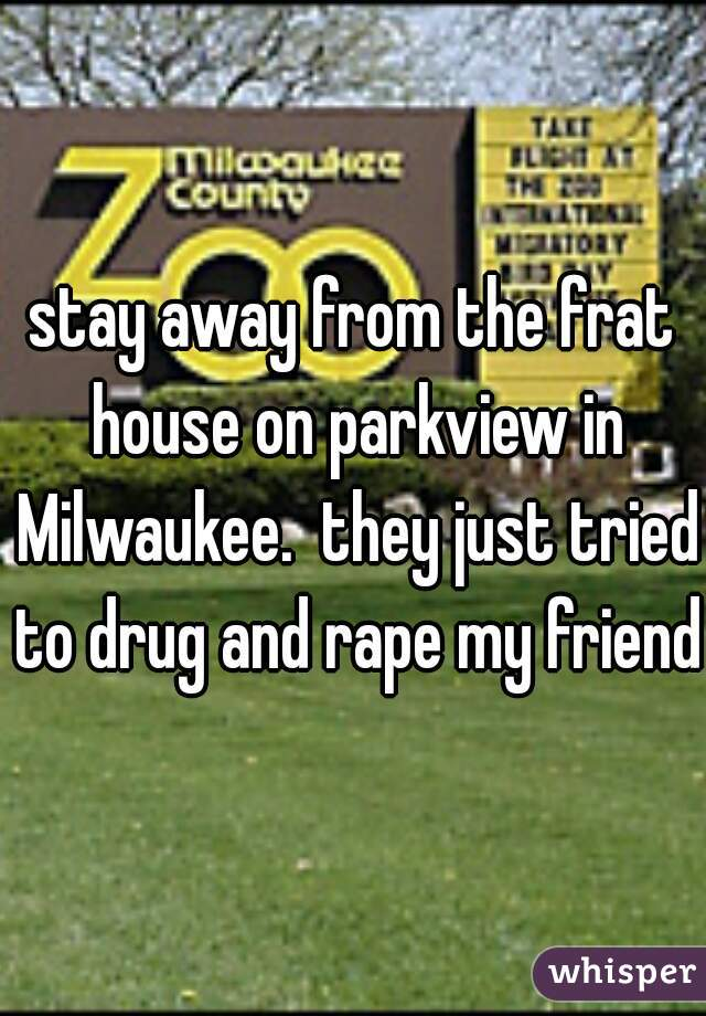 stay away from the frat house on parkview in Milwaukee.  they just tried to drug and rape my friend