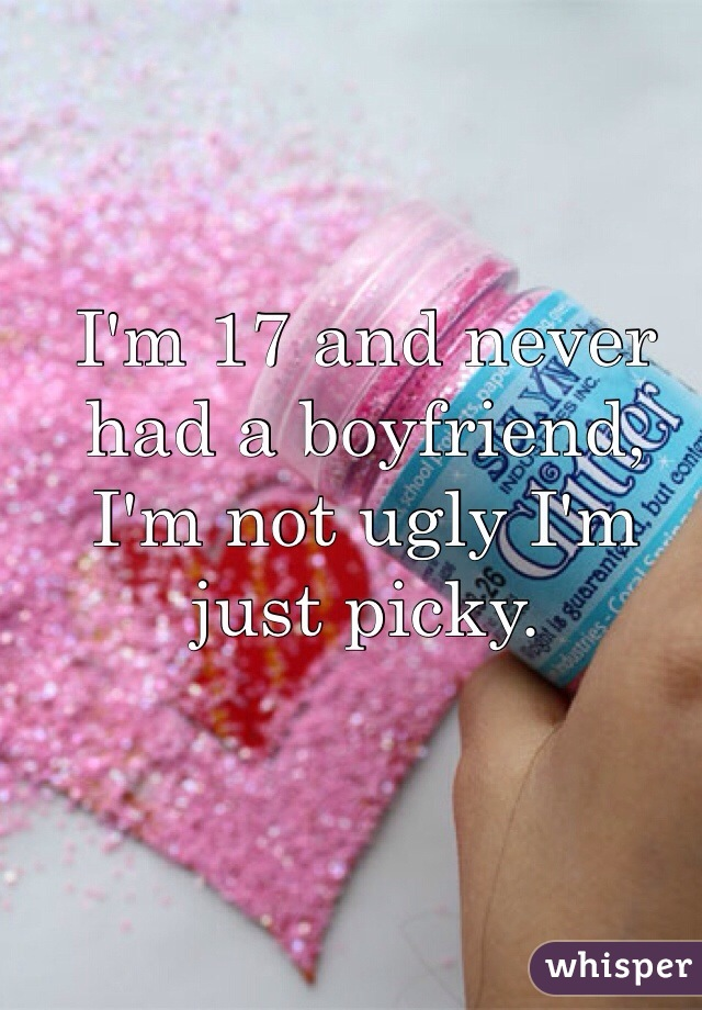 I'm 17 and never had a boyfriend, I'm not ugly I'm just picky.