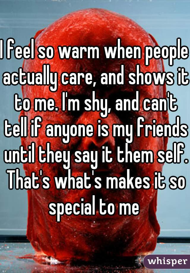 I feel so warm when people actually care, and shows it to me. I'm shy, and can't tell if anyone is my friends until they say it them self. That's what's makes it so special to me