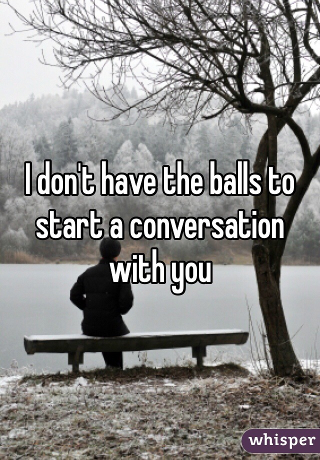 I don't have the balls to start a conversation with you