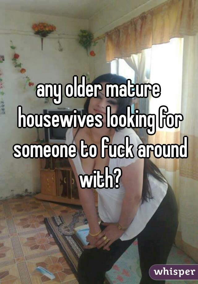 any older mature housewives looking for someone to fuck around with?