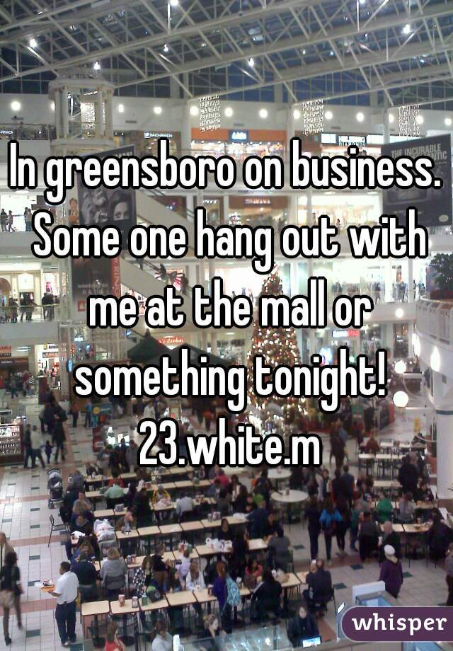 In greensboro on business. Some one hang out with me at the mall or something tonight! 23.white.m