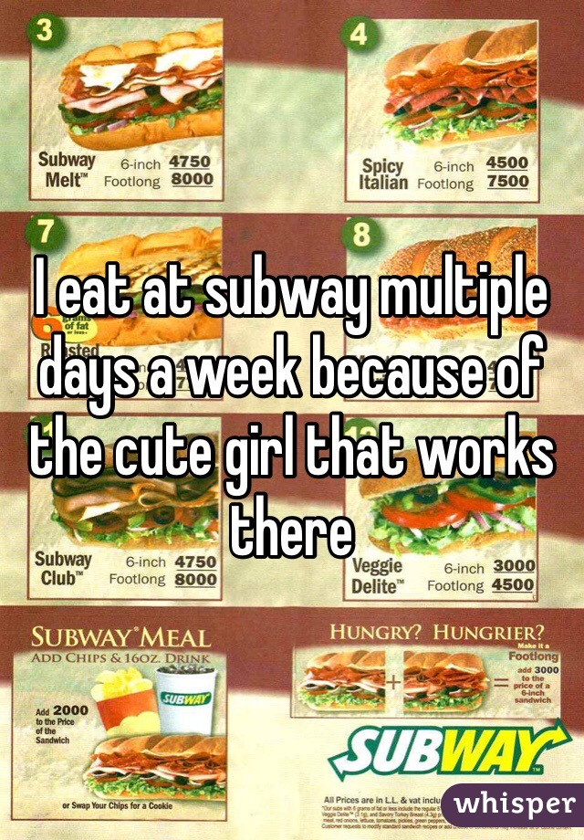 I eat at subway multiple days a week because of the cute girl that works there