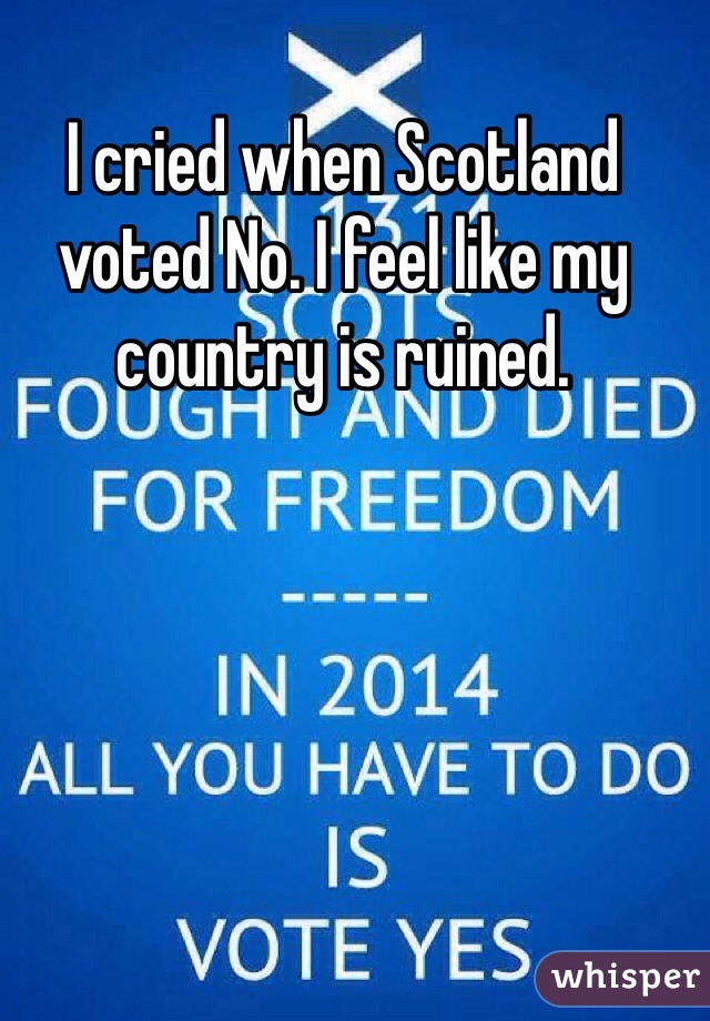 I cried when Scotland voted No. I feel like my country is ruined.