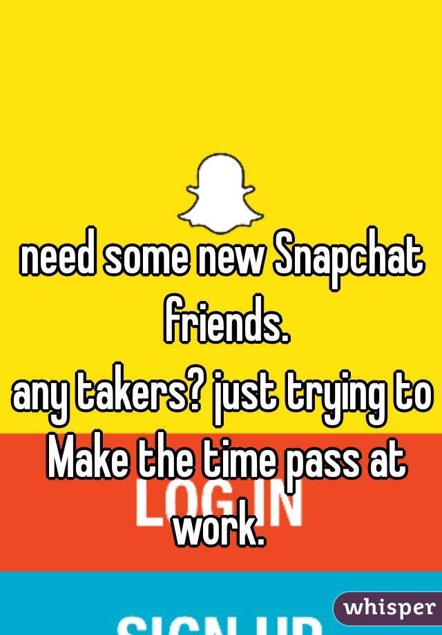 need some new Snapchat friends. any takers? just trying to Make the time pass at work.