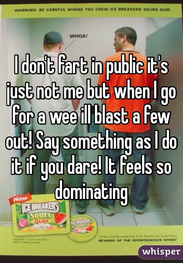 I don't fart in public it's just not me but when I go for a wee ill blast a few out! Say something as I do it if you dare! It feels so dominating