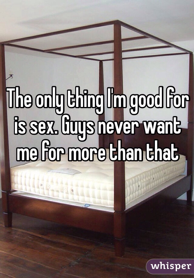 The only thing I'm good for is sex. Guys never want me for more than that