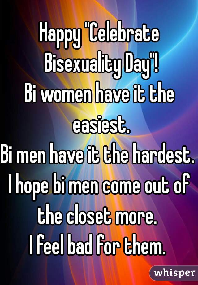 """Happy """"Celebrate Bisexuality Day""""! Bi women have it the easiest. Bi men have it the hardest.  I hope bi men come out of the closet more.   I feel bad for them."""