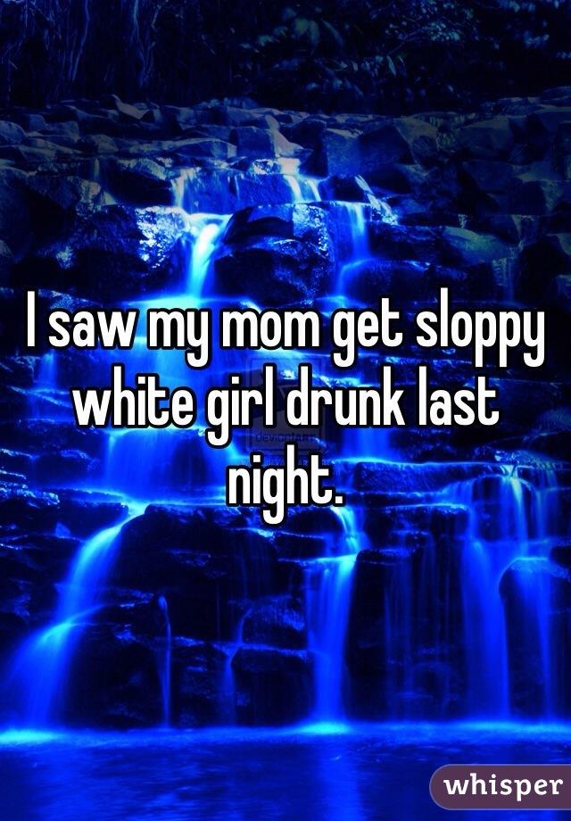 I saw my mom get sloppy white girl drunk last night.