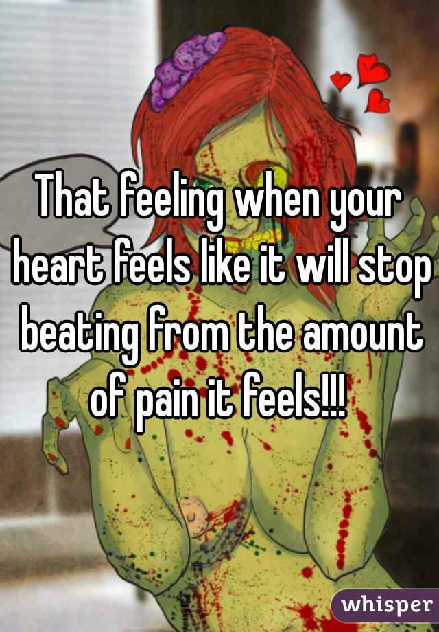 That feeling when your heart feels like it will stop beating from the amount of pain it feels!!!
