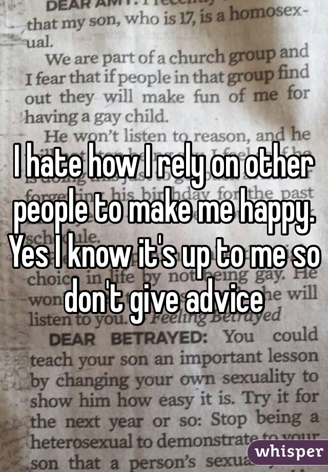 I hate how I rely on other people to make me happy. Yes I know it's up to me so don't give advice