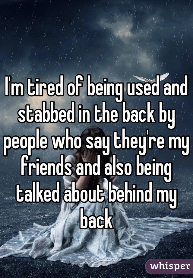 I'm tired of being used and stabbed in the back by people who say they're my friends and also being talked about behind my back