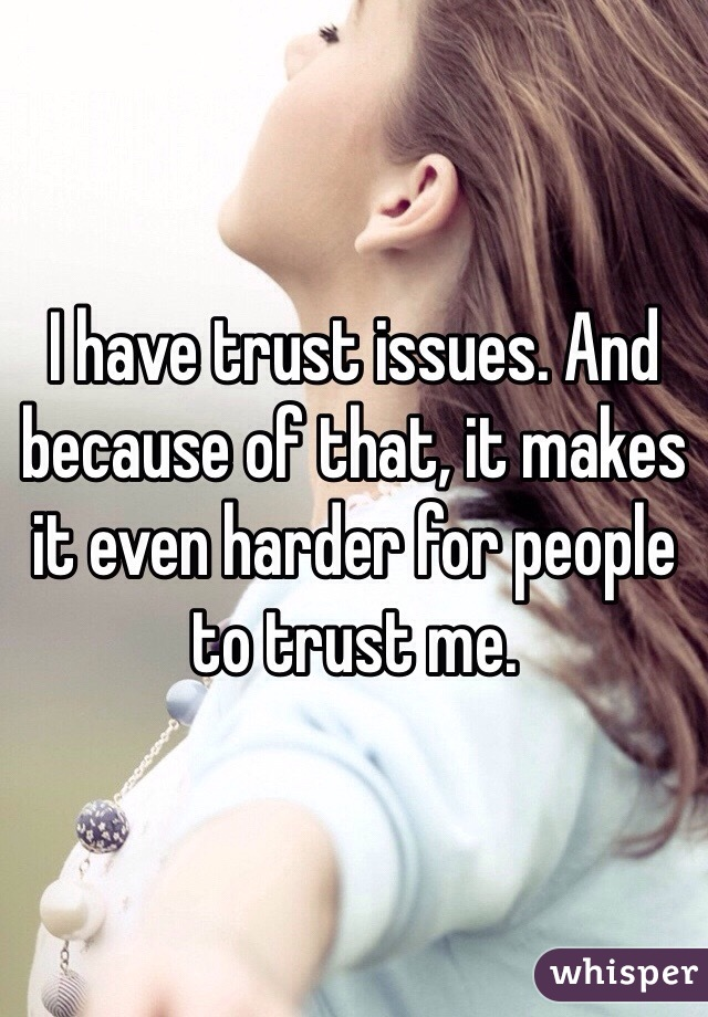 I have trust issues. And because of that, it makes it even harder for people to trust me.