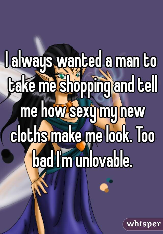 I always wanted a man to take me shopping and tell me how sexy my new cloths make me look. Too bad I'm unlovable.