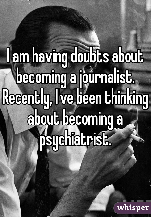 I am having doubts about becoming a journalist. Recently, I've been thinking about becoming a psychiatrist.