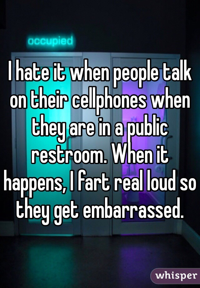 I hate it when people talk on their cellphones when they are in a public restroom. When it happens, I fart real loud so they get embarrassed.