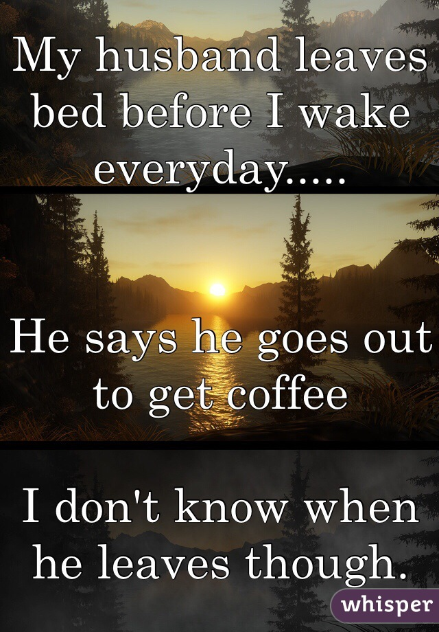 My husband leaves bed before I wake everyday.....   He says he goes out to get coffee  I don't know when he leaves though.