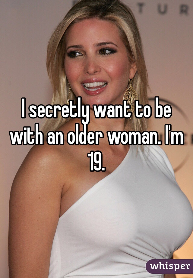 I secretly want to be with an older woman. I'm 19.