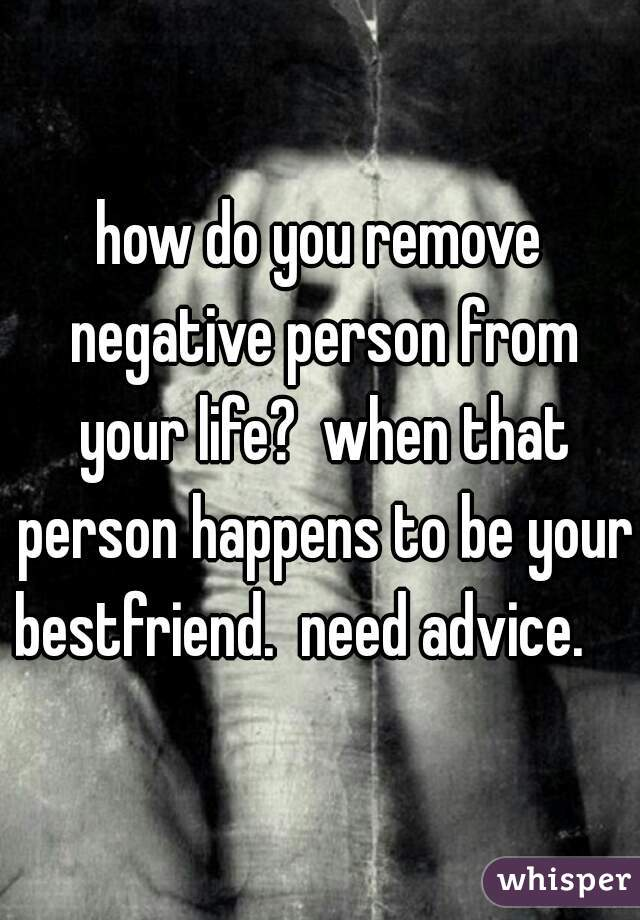 how do you remove negative person from your life?  when that person happens to be your bestfriend.  need advice.