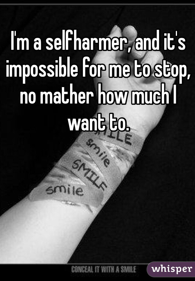 I'm a selfharmer, and it's impossible for me to stop, no mather how much I want to.