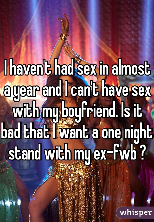 I haven't had sex in almost a year and I can't have sex with my boyfriend. Is it bad that I want a one night stand with my ex-fwb ?
