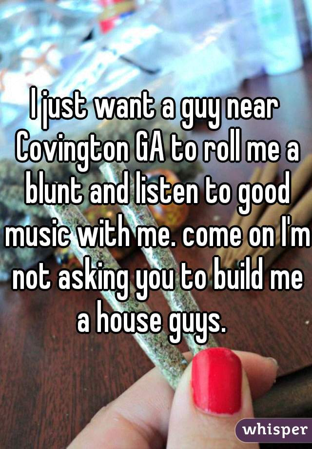 I just want a guy near Covington GA to roll me a blunt and listen to good music with me. come on I'm not asking you to build me a house guys.
