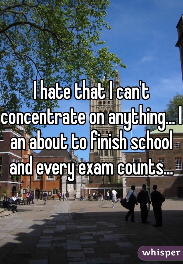 I hate that I can't concentrate on anything... I an about to finish school and every exam counts...