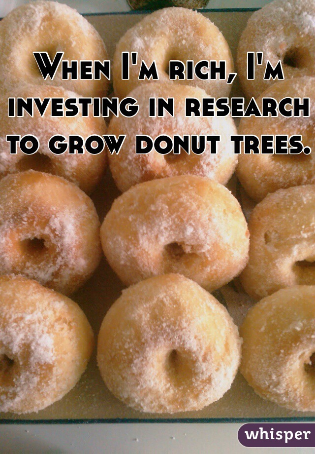 When I'm rich, I'm investing in research to grow donut trees.