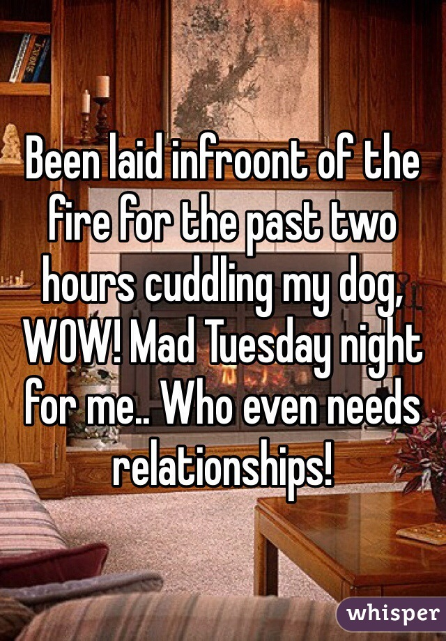 Been laid infroont of the fire for the past two hours cuddling my dog, WOW! Mad Tuesday night for me.. Who even needs relationships!