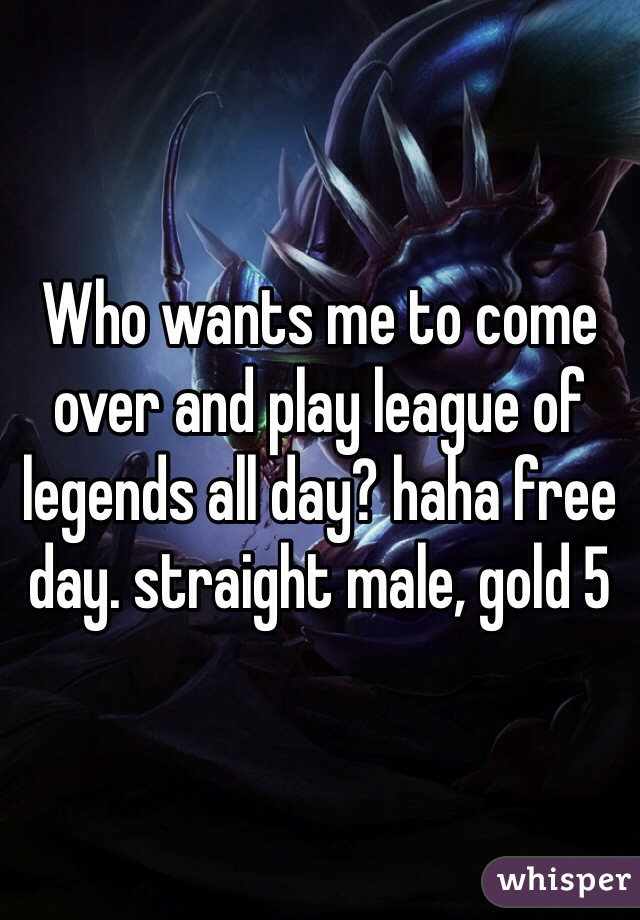Who wants me to come over and play league of legends all day? haha free day. straight male, gold 5