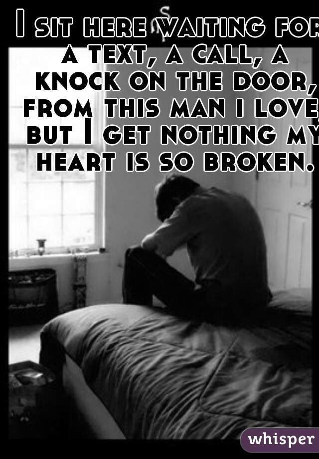 I sit here waiting for a text, a call, a knock on the door, from this man i love, but I get nothing my heart is so broken.