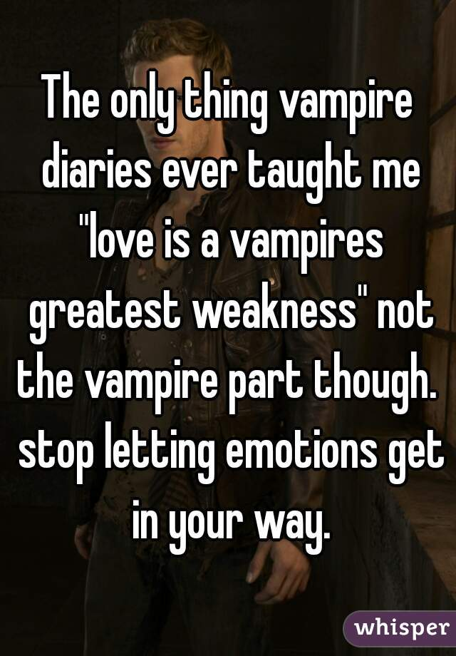 "The only thing vampire diaries ever taught me ""love is a vampires greatest weakness"" not the vampire part though.  stop letting emotions get in your way."