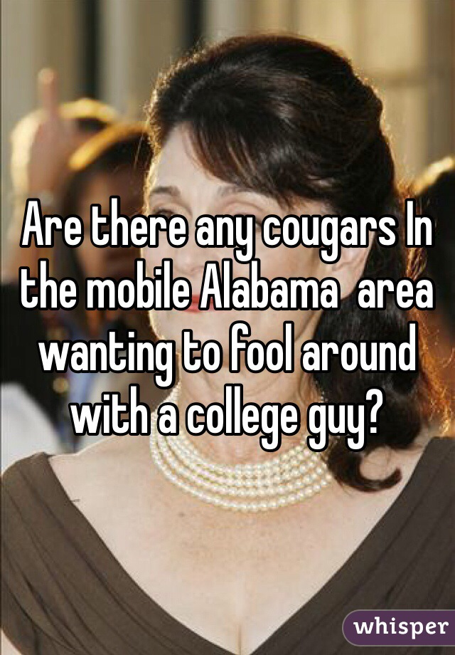 Are there any cougars In the mobile Alabama  area wanting to fool around with a college guy?