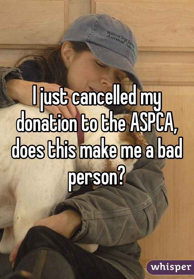 I just cancelled my donation to the ASPCA, does this make me a bad person?