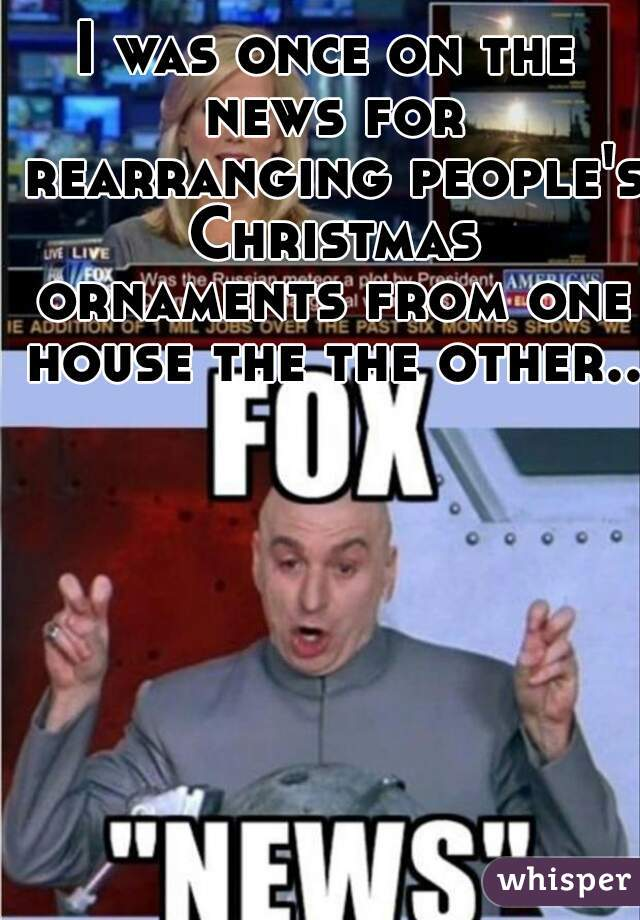 I was once on the news for rearranging people's Christmas ornaments from one house the the other..