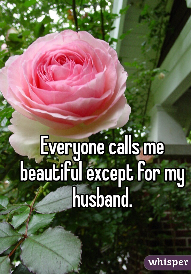 Everyone calls me beautiful except for my husband.