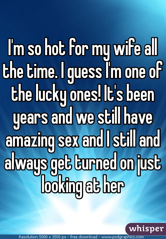 I'm so hot for my wife all the time. I guess I'm one of the lucky ones! It's been years and we still have amazing sex and I still and always get turned on just looking at her