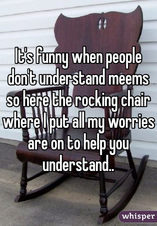 It's funny when people don't understand meems so here the rocking chair where I put all my worries are on to help you understand..