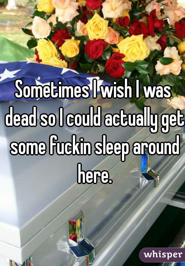 Sometimes I wish I was dead so I could actually get some fuckin sleep around here.