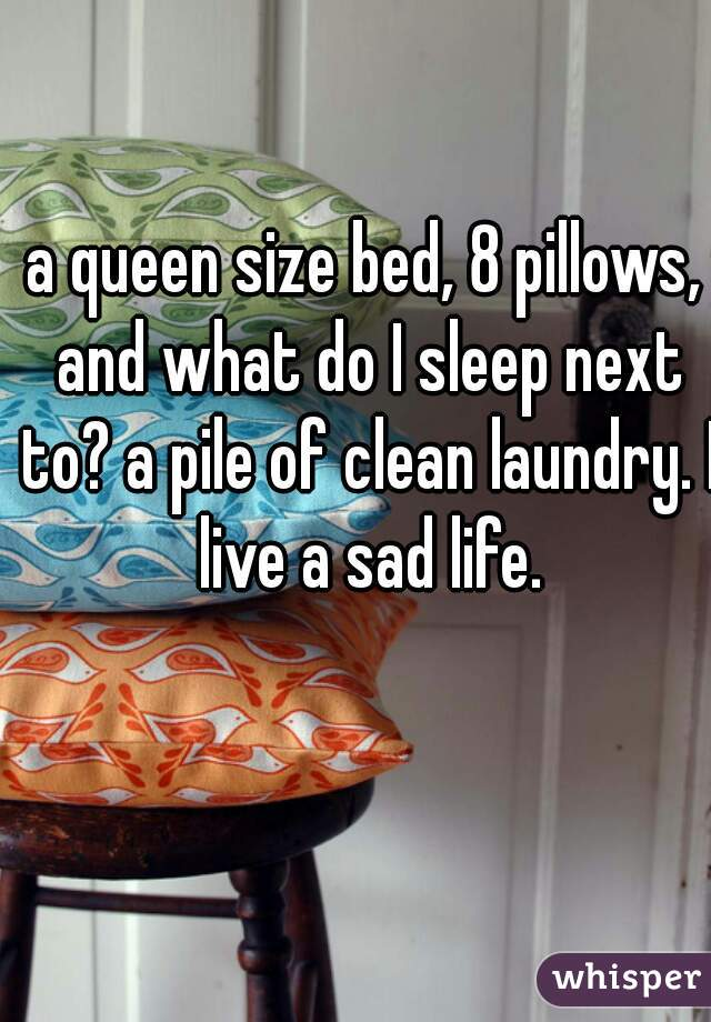 a queen size bed, 8 pillows, and what do I sleep next to? a pile of clean laundry. I live a sad life.