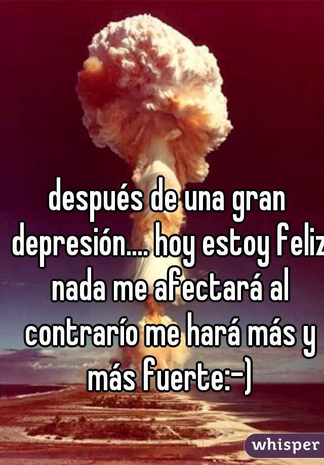 después de una gran depresión.... hoy estoy feliz nada me afectará al contrarío me hará más y más fuerte:-)
