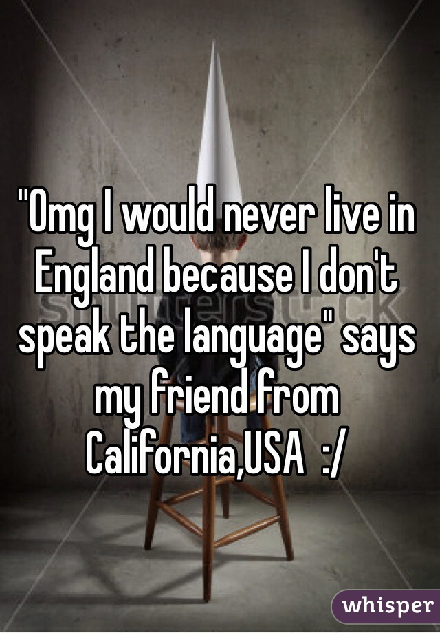 """""""Omg I would never live in England because I don't speak the language"""" says my friend from California,USA  :/"""