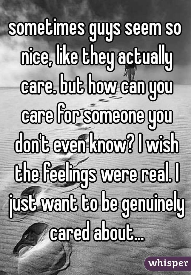 sometimes guys seem so nice, like they actually care. but how can you care for someone you don't even know? I wish the feelings were real. I just want to be genuinely cared about...