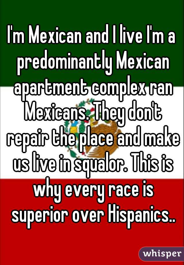 I'm Mexican and I live I'm a predominantly Mexican apartment complex ran Mexicans. They don't repair the place and make us live in squalor. This is why every race is superior over Hispanics..